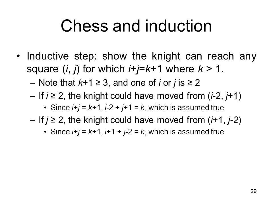 Chess and induction Inductive step: show the knight can reach any square (i, j) for which i+j=k+1 where k > 1.