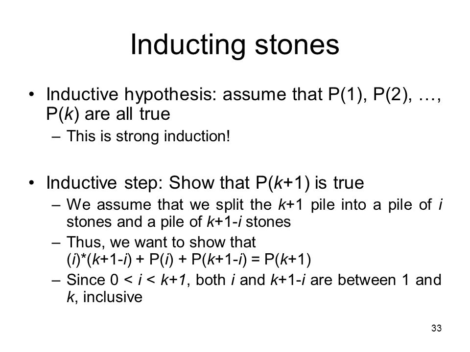 Inducting stones Inductive hypothesis: assume that P(1), P(2), …, P(k) are all true. This is strong induction!