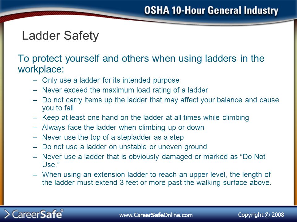Ladder Safety To protect yourself and others when using ladders in the workplace: Only use a ladder for its intended purpose.