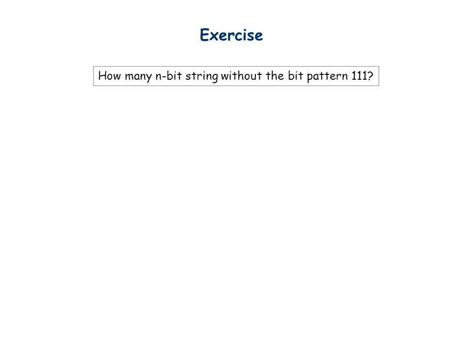Exercise How many n-bit string without the bit pattern 111