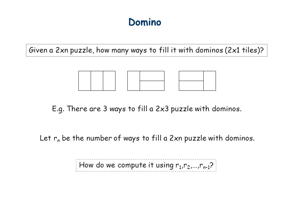 Domino Given a 2xn puzzle, how many ways to fill it with dominos (2x1 tiles) E.g. There are 3 ways to fill a 2x3 puzzle with dominos.