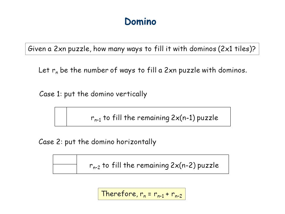 Domino Given a 2xn puzzle, how many ways to fill it with dominos (2x1 tiles) Let rn be the number of ways to fill a 2xn puzzle with dominos.