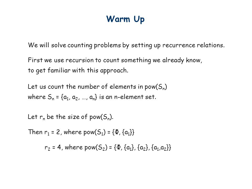 Warm Up We will solve counting problems by setting up recurrence relations. First we use recursion to count something we already know,