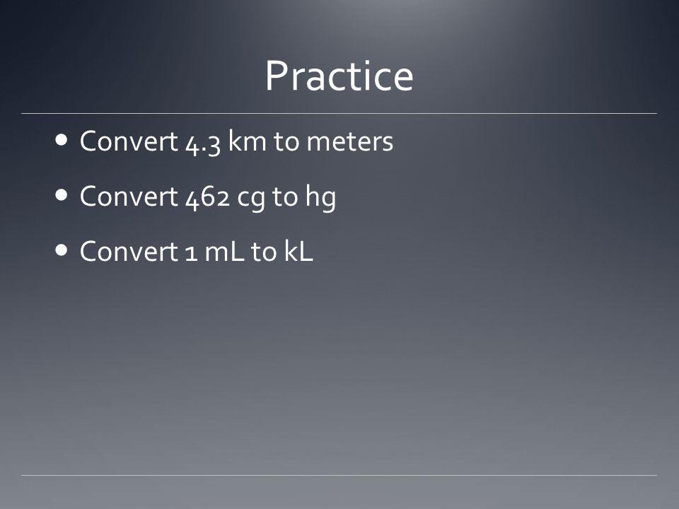 Practice Convert 4.3 km to meters Convert 462 cg to hg