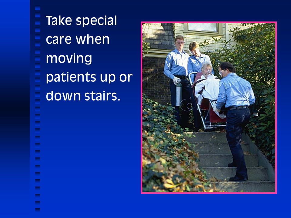 Take special care when moving patients up or down stairs.