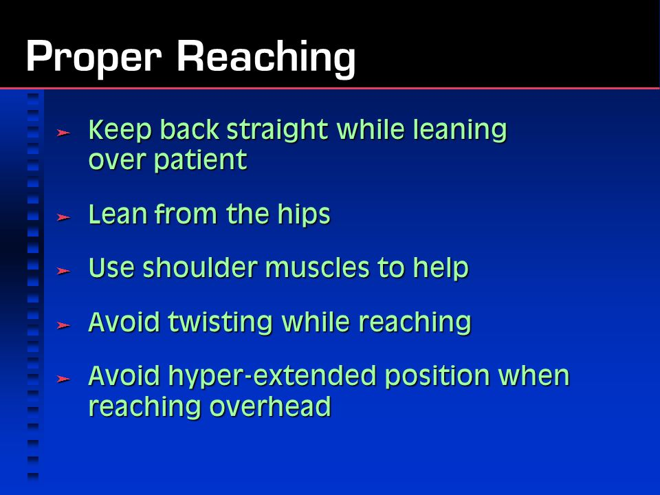 Proper Reaching Keep back straight while leaning over patient