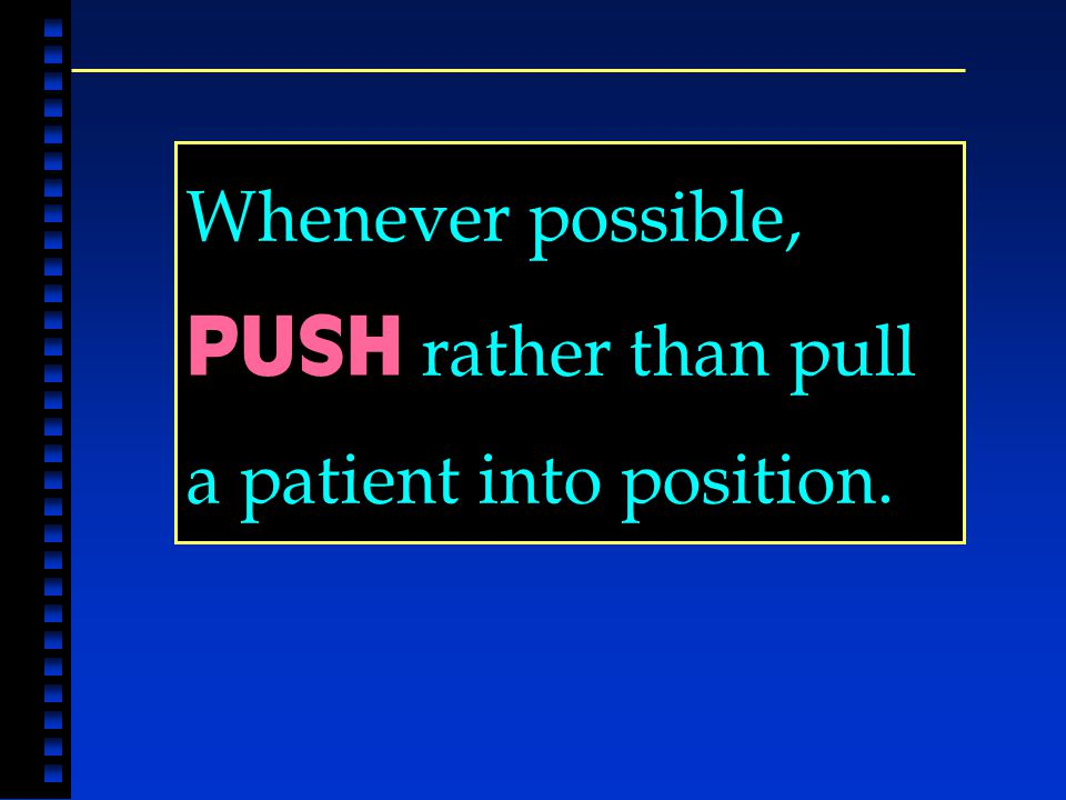 Whenever possible, PUSH rather than pull a patient into position.