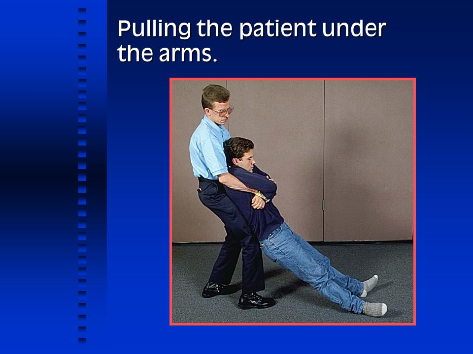 Pulling the patient under the arms.