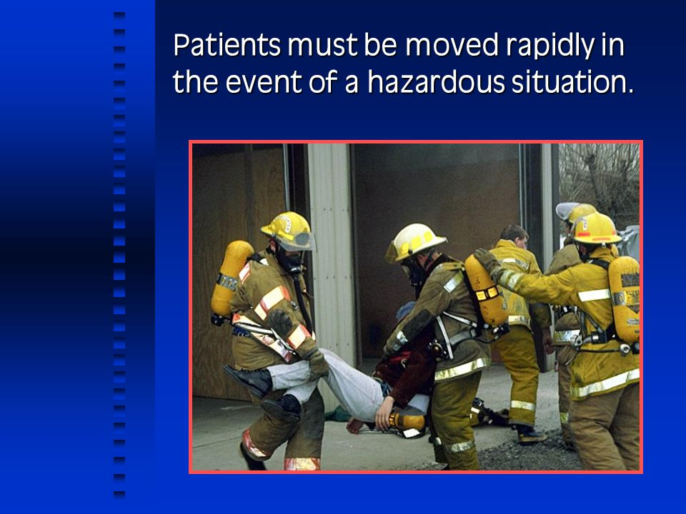 Patients must be moved rapidly in the event of a hazardous situation.
