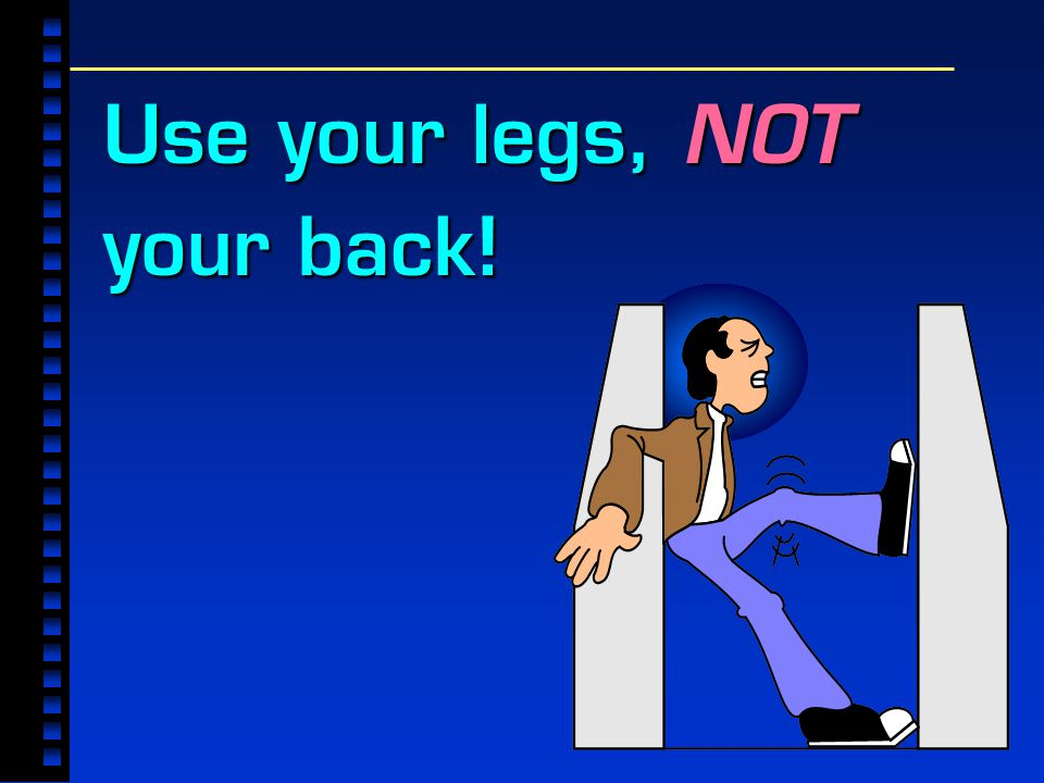 Use your legs, NOT your back!