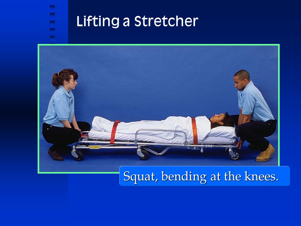 Lifting a Stretcher Squat, bending at the knees. 11