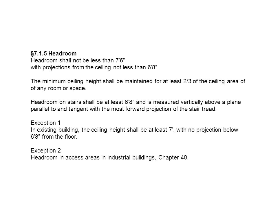 §7.1.5 Headroom Headroom shall not be less than 7'6 with projections from the ceiling not less than 6'8