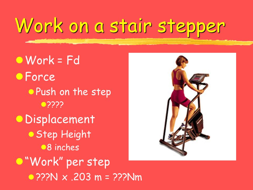 Work on a stair stepper Work = Fd Force Displacement Work per step