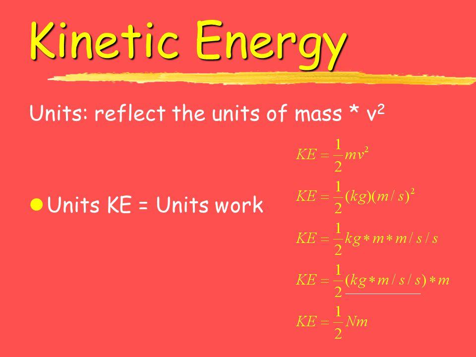 Kinetic Energy Units: reflect the units of mass * v2