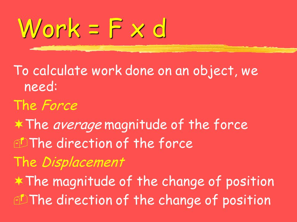 Work = F x d To calculate work done on an object, we need: The Force