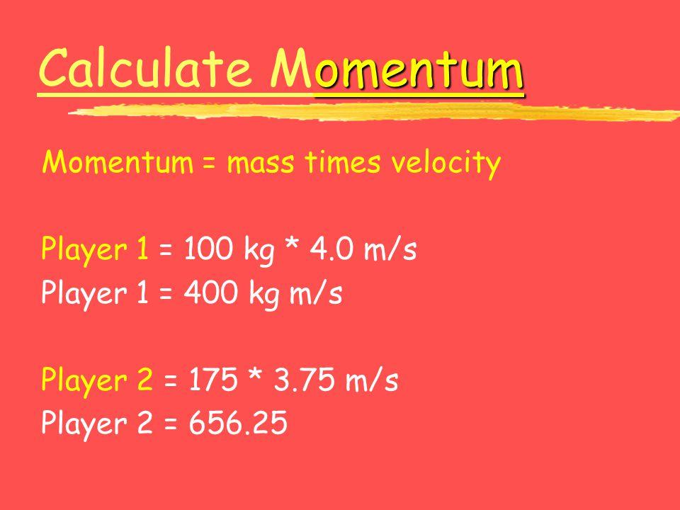 Calculate Momentum Momentum = mass times velocity