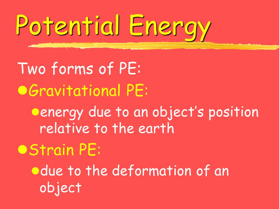 Potential Energy Two forms of PE: Gravitational PE: Strain PE: