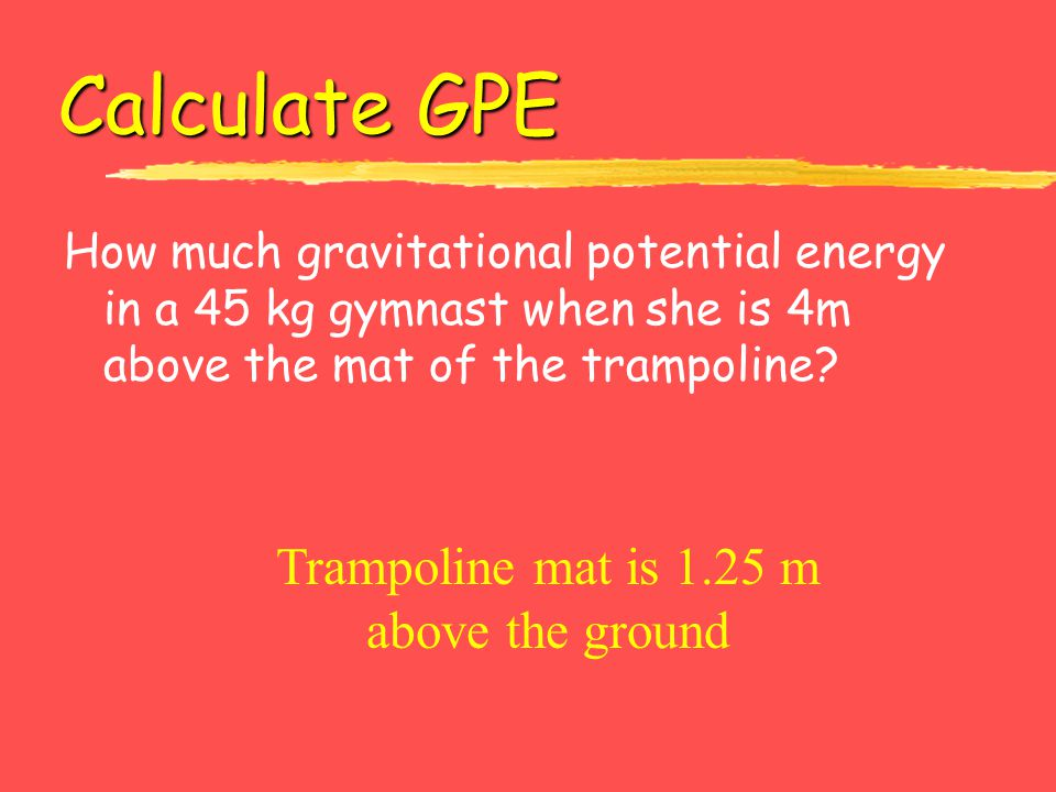 Calculate GPE Trampoline mat is 1.25 m above the ground