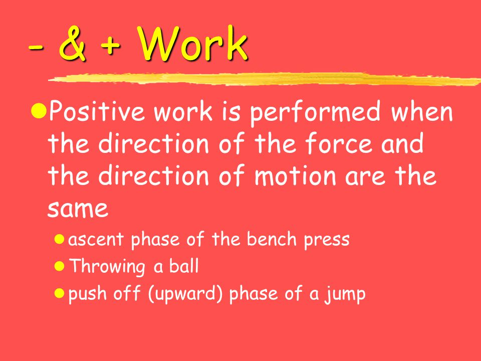 - & + Work Positive work is performed when the direction of the force and the direction of motion are the same.