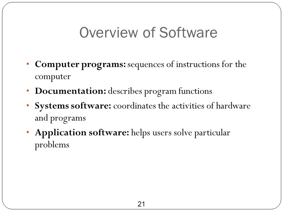 Overview of Software Computer programs: sequences of instructions for the computer. Documentation: describes program functions.
