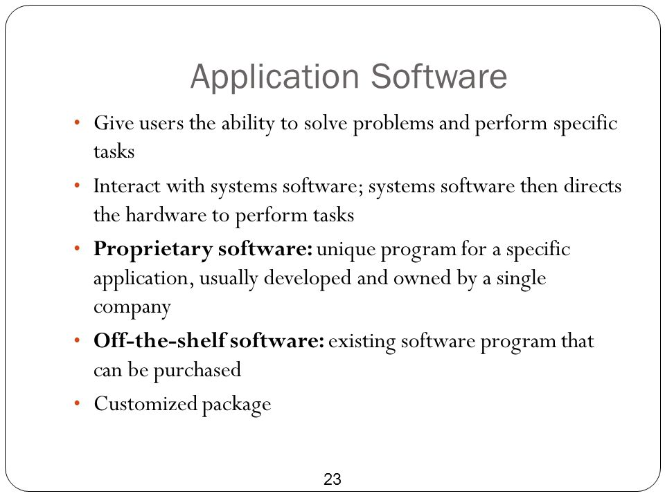 Application Software Give users the ability to solve problems and perform specific tasks.