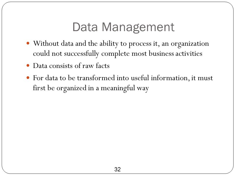 Data Management Without data and the ability to process it, an organization could not successfully complete most business activities.