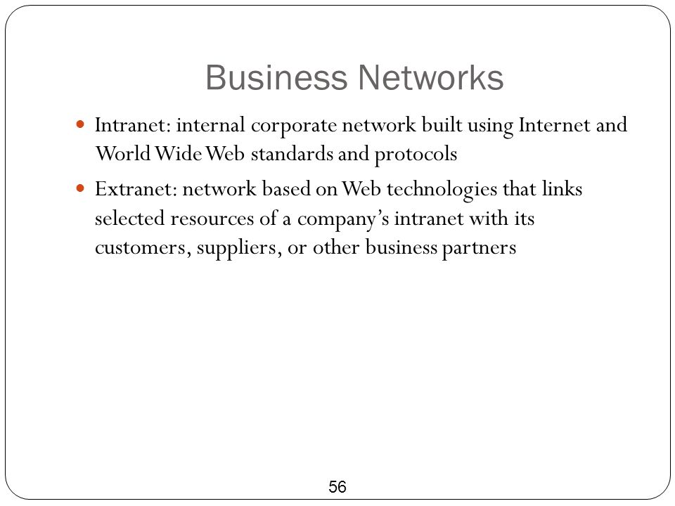 Business Networks Intranet: internal corporate network built using Internet and World Wide Web standards and protocols.