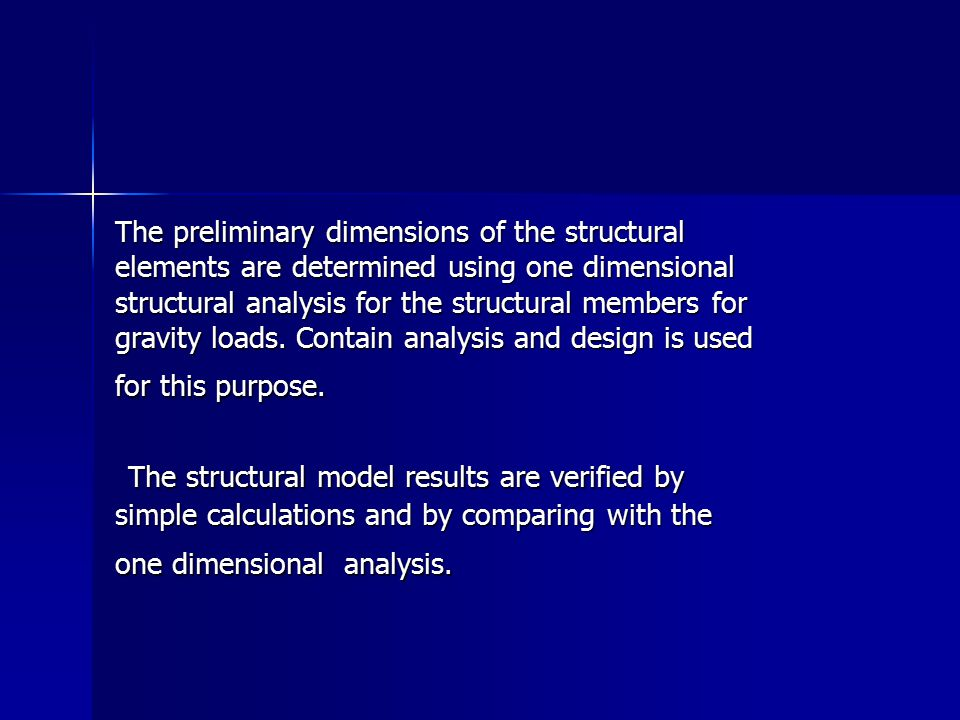The preliminary dimensions of the structural elements are determined using one dimensional structural analysis for the structural members for gravity loads. Contain analysis and design is used for this purpose.