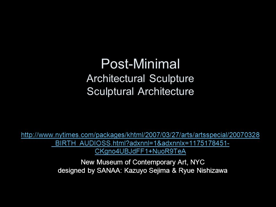 Post-Minimal Architectural Sculpture Sculptural Architecture http://www.nytimes.com/packages/khtml/2007/03/27/arts/artsspecial/20070328_BIRTH_AUDIOSS.html adxnnl=1&adxnnlx=1175178451-CKgno4UBJdFF1+NuoR9TeA