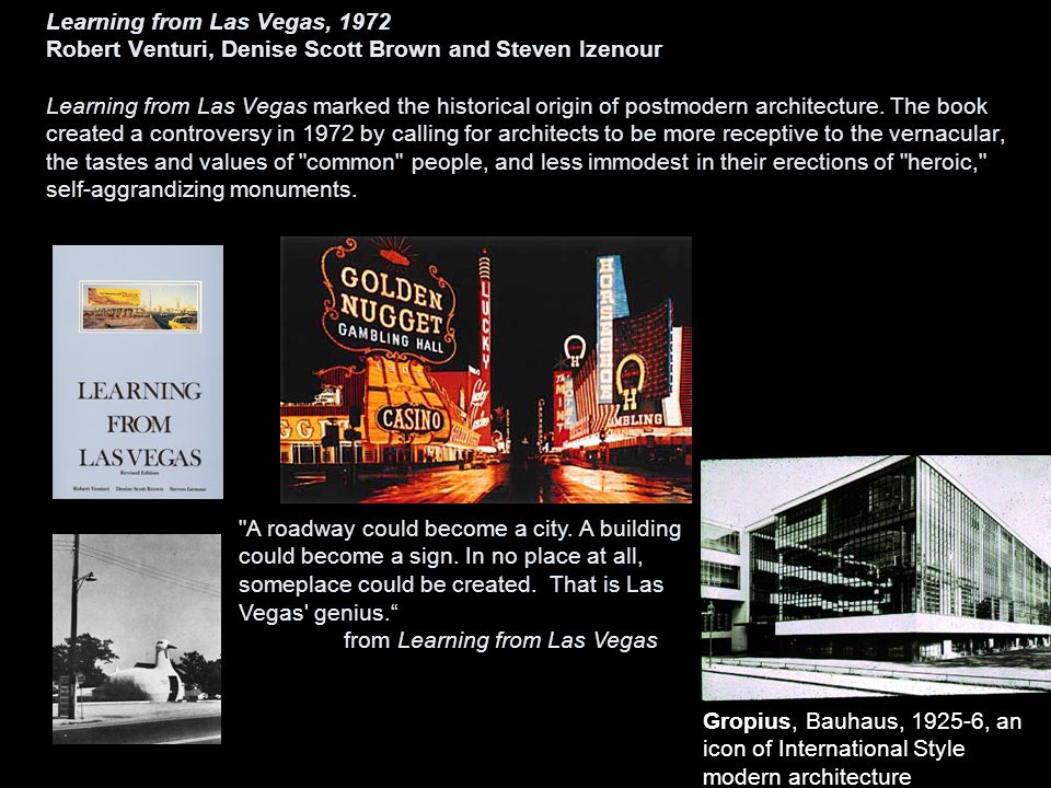 Learning from Las Vegas, 1972 Robert Venturi, Denise Scott Brown and Steven Izenour Learning from Las Vegas marked the historical origin of postmodern architecture. The book created a controversy in 1972 by calling for architects to be more receptive to the vernacular, the tastes and values of common people, and less immodest in their erections of heroic, self-aggrandizing monuments.