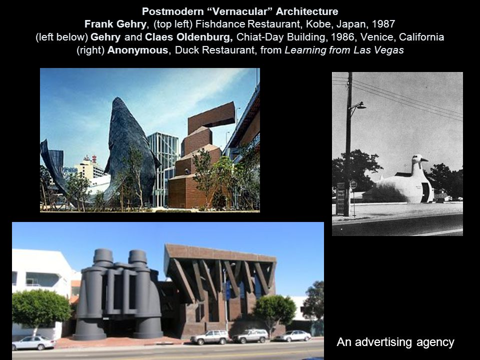 Postmodern Vernacular Architecture Frank Gehry, (top left) Fishdance Restaurant, Kobe, Japan, 1987 (left below) Gehry and Claes Oldenburg, Chiat-Day Building, 1986, Venice, California (right) Anonymous, Duck Restaurant, from Learning from Las Vegas