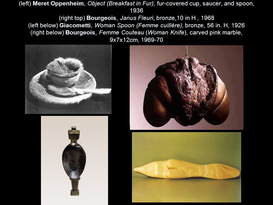 (left) Meret Oppenheim, Object (Breakfast in Fur), fur-covered cup, saucer, and spoon, 1936 (right top) Bourgeois, Janus Fleuri, bronze,10 in H , 1968 (left below) Giacometti, Woman Spoon (Femme cuillère), bronze, 56 in.