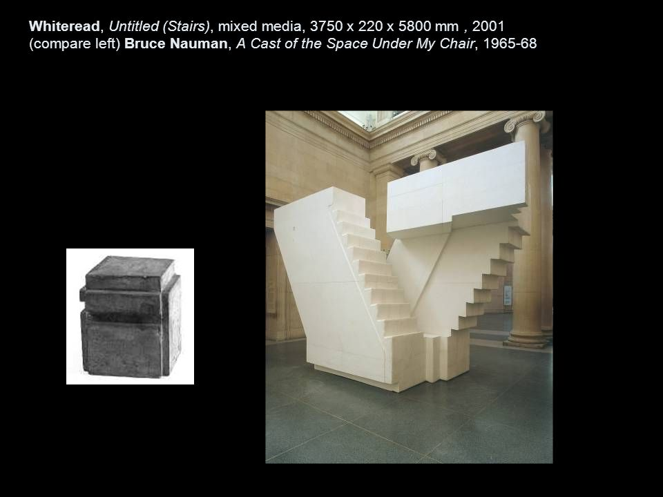 Whiteread, Untitled (Stairs), mixed media, 3750 x 220 x 5800 mm , 2001 (compare left) Bruce Nauman, A Cast of the Space Under My Chair, 1965-68