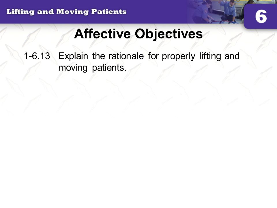Affective Objectives 1-6.13 Explain the rationale for properly lifting and moving patients.