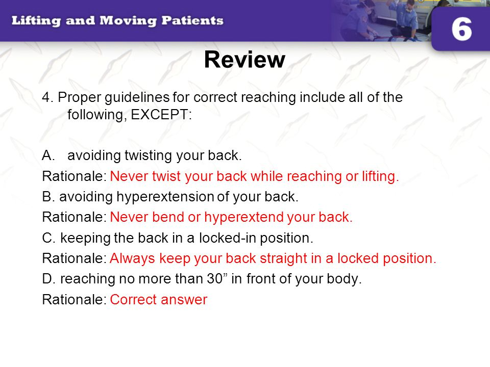 Review 4. Proper guidelines for correct reaching include all of the following, EXCEPT: avoiding twisting your back.