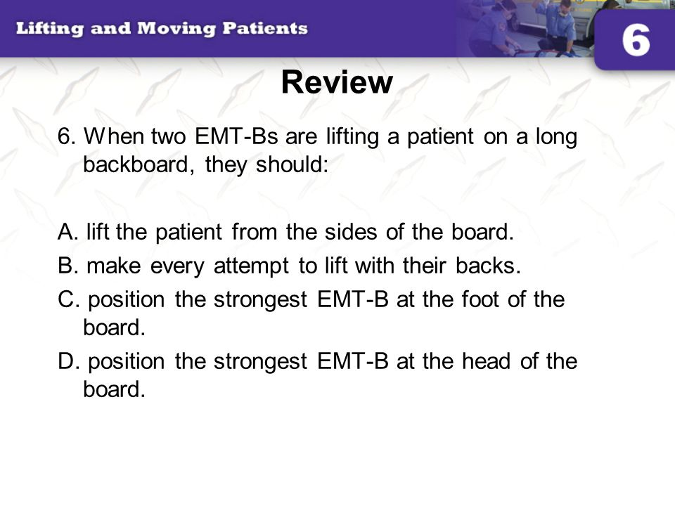 Review 6. When two EMT-Bs are lifting a patient on a long backboard, they should: A. lift the patient from the sides of the board.