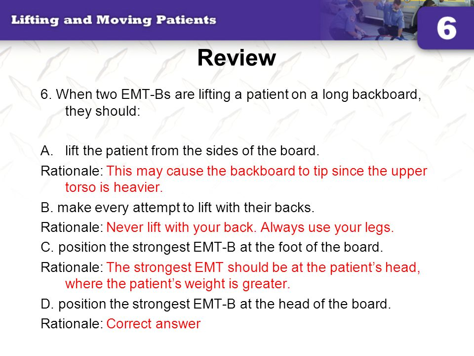 Review 6. When two EMT-Bs are lifting a patient on a long backboard, they should: lift the patient from the sides of the board.