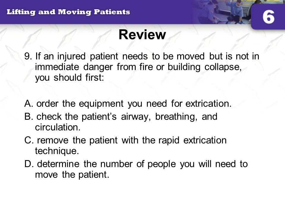 Review 9. If an injured patient needs to be moved but is not in immediate danger from fire or building collapse, you should first: