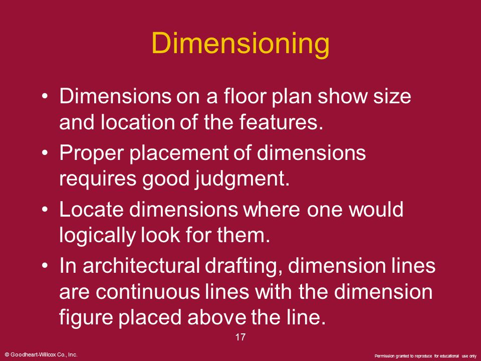 Dimensioning Dimensions on a floor plan show size and location of the features. Proper placement of dimensions requires good judgment.