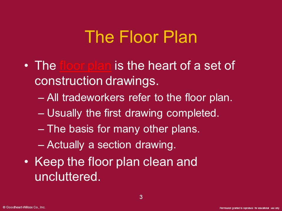 The Floor Plan The floor plan is the heart of a set of construction drawings. All tradeworkers refer to the floor plan.