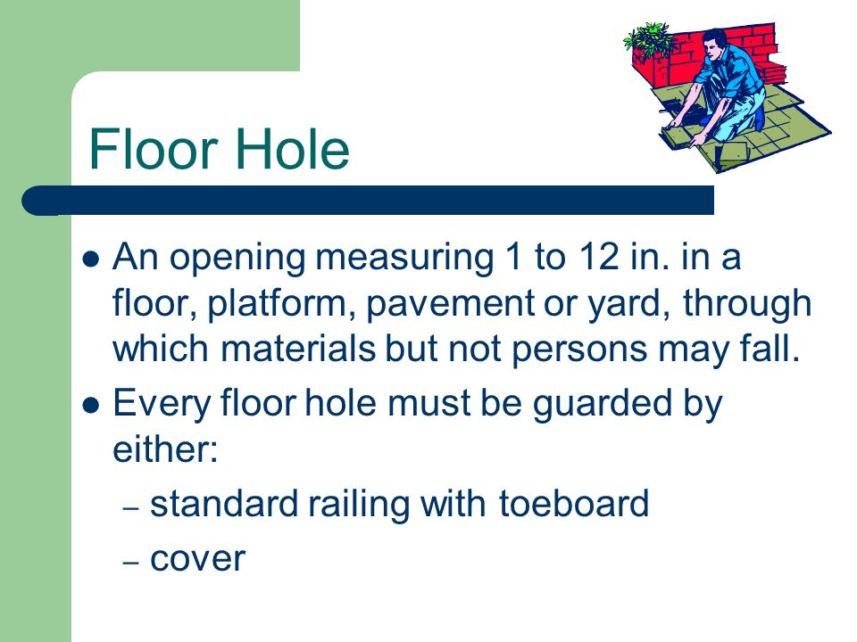 Floor Hole An opening measuring 1 to 12 in. in a floor, platform, pavement or yard, through which materials but not persons may fall.