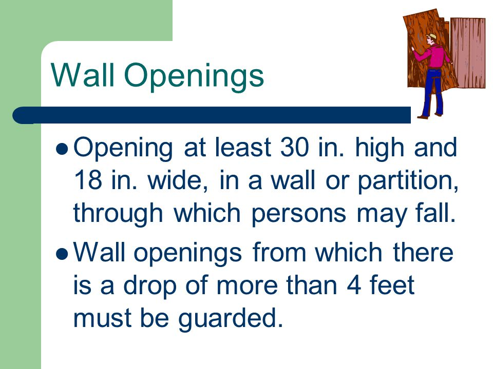 Wall Openings Opening at least 30 in. high and 18 in. wide, in a wall or partition, through which persons may fall.