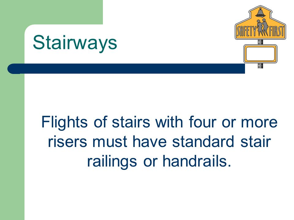 Stairways Flights of stairs with four or more risers must have standard stair railings or handrails.