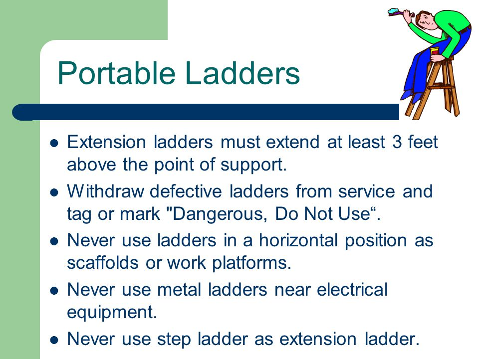 Portable Ladders Extension ladders must extend at least 3 feet above the point of support.