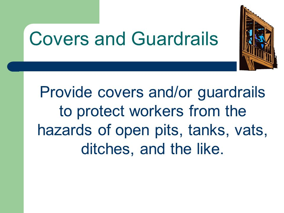Covers and Guardrails Provide covers and/or guardrails to protect workers from the hazards of open pits, tanks, vats, ditches, and the like.