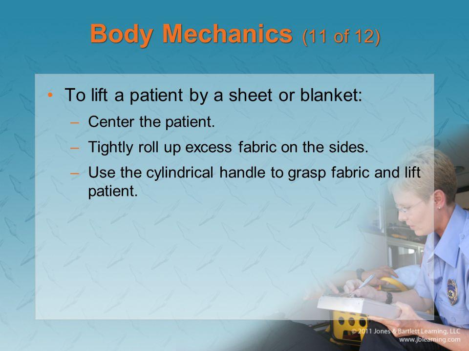 Body Mechanics (11 of 12) To lift a patient by a sheet or blanket: