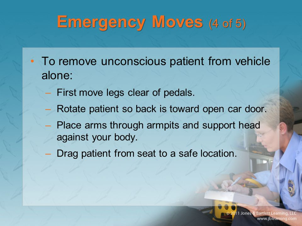 Emergency Moves (4 of 5) To remove unconscious patient from vehicle alone: First move legs clear of pedals.