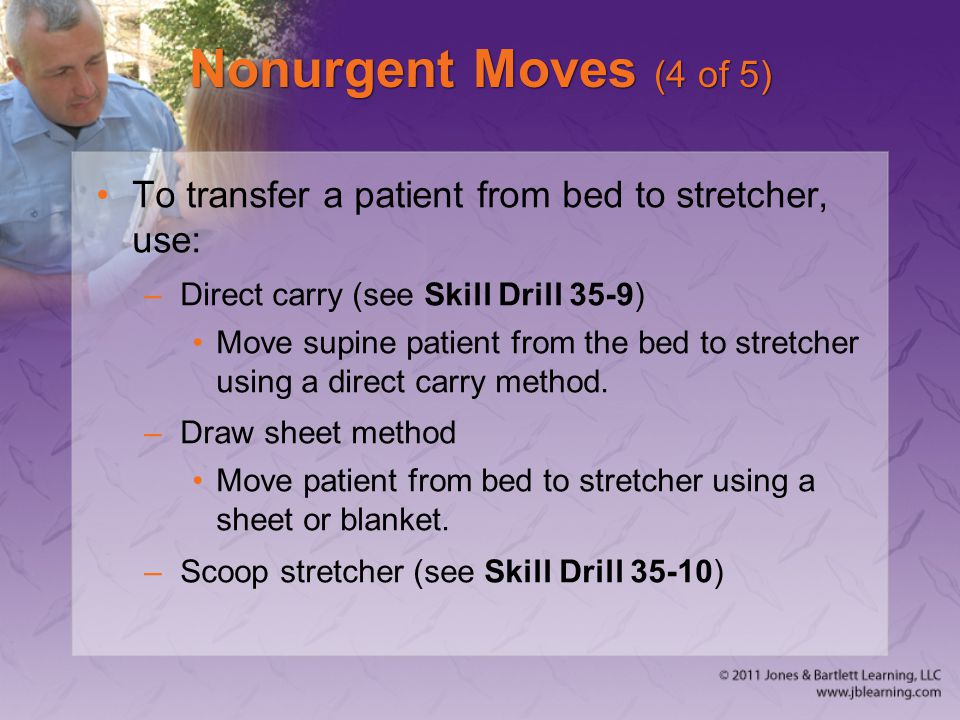 Nonurgent Moves (4 of 5) To transfer a patient from bed to stretcher, use: Direct carry (see Skill Drill 35-9)