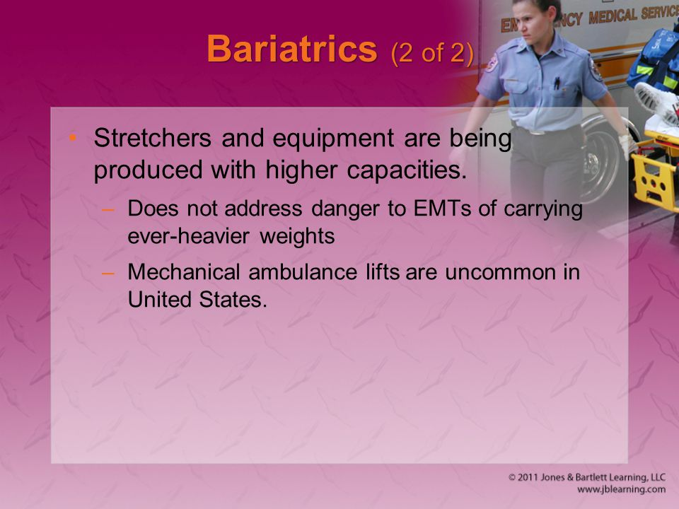 Bariatrics (2 of 2) Stretchers and equipment are being produced with higher capacities.