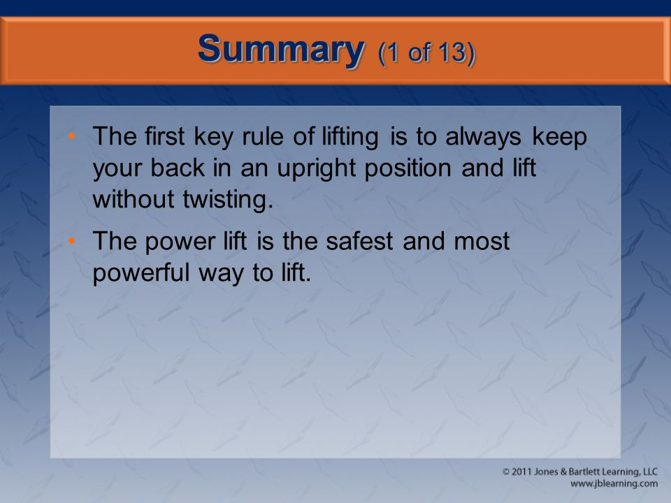 Summary (1 of 13) The first key rule of lifting is to always keep your back in an upright position and lift without twisting.